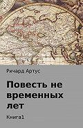 Ричард Артус -Повесть не временных лет. Книга 1