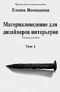 Елена Володина -Материаловедение для дизайнеров интерьеров. Том 1