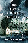 Владимир Данихнов -Тварь размером с колесо обозрения