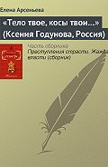 Елена Арсеньева -«Тело твое, косы твои…» (Ксения Годунова, Россия)
