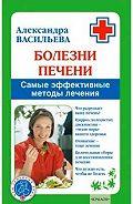 Александра Владимировна Васильева -Болезни печени. Самые эффективные методы лечения