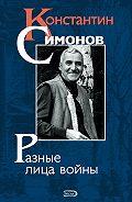 Константин Симонов -Разные лица войны (сборник)
