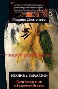 Марина Дмитриева - Италия в Сарматии. Пути Ренессанса в Восточной Европе
