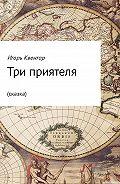 Игорь Квентор - Три приятеля (сказка)