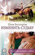 Юлия Богатырёва -Изменить судьбу