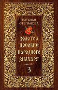 Наталья Ивановна Степанова - Золотое пособие народного знахаря. Книга 3