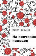 Павел Викторович Горбунов -На кончиках пальцев. Рассказ