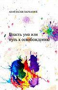 Анастасия Парханюк -Власть ума, или Путь к освобождению