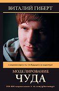 Виталий Гиберт -Моделирование чуда