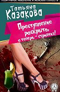 Татьяна Казакова - Преступление раскрыто, а теперь – стриптиз!