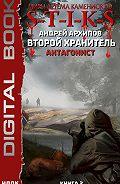 Андрей Архипов -S-T-I-K-S. Второй Хранитель. Книга 2. Антагонист