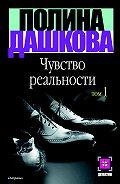 Полина Дашкова -Чувство реальности. Том 1