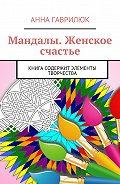 Анна Гаврилюк -Мандалы. Женское счастье. Книга содержит элементы творчества