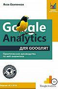 Яков Осипенков -Google Analytics для googлят: Практическое руководство по веб-аналитике