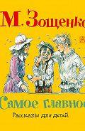 Михаил Зощенко - Самое главное. Рассказы для детей