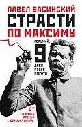 Павел Басинский -Страсти по Максиму. Горький: девять дней после смерти
