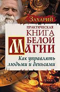Захарий -Практическая Книга Белой магии. Как управлять людьми и деньгами