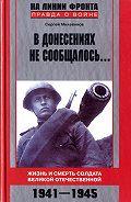 Сергей Михеенков - В донесениях не сообщалось... Жизнь и смерть солдата Великой Отечественной. 1941–1945