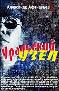 Александр Афанасьев -Уральский узел