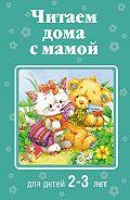 Коллектив Авторов - Читаем дома с мамой. Для детей 2-3 лет