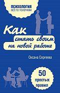 Оксана Сергеева -Как стать своим на новой работе. 50 простых правил