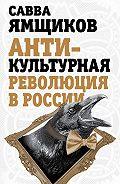 Савва Ямщиков - Антикультурная революция в России