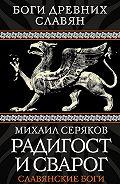 Михаил Серяков -Радигост и Сварог. Славянские боги