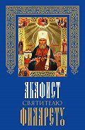 Сборник -Акафист святителю Филарету, митрополиту Московскому и Коломенскому, чудотворцу