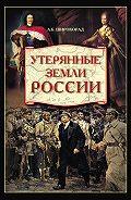 Александр Широкорад -Утерянные земли России. От Петра I до Гражданской войны