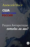 Алексей Наст -Раздел Антарктиды: готовы ли мы?