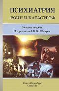 Коллектив Авторов -Психиатрия войн и катастроф. Учебное пособие