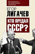 Егор Лигачев -Кто предал СССР