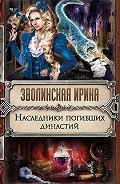 Ирина Зволинская - Наследники погибших династий