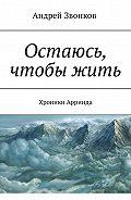 Андрей Звонков -Остаюсь, чтобы жить. Хроники Арринда