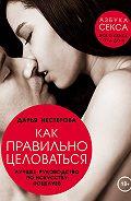 Дарья Нестерова - Как правильно целоваться. Лучшее руководство по искусству поцелуев
