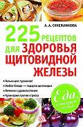 А. А. Синельникова - 225 рецептов для здоровья щитовидной железы