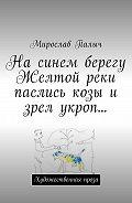 Мирослав Палыч -На синем берегу Желтой реки паслись козы и зрел укроп… Художественная проза