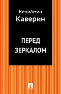Вениамин Каверин -Перед зеркалом