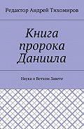 Андрей Тихомиров -Книга пророка Даниила. Наука оВетхом Завете