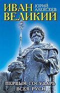 Юрий Алексеев -Иван Великий. Первый «Государь всея Руси»