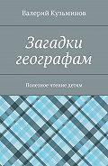 Валерий Кузьминов -Загадки географам. Полезное чтение детям