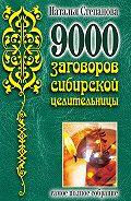 Наталья Ивановна Степанова -9000 заговоров сибирской целительницы. Самое полное собрание