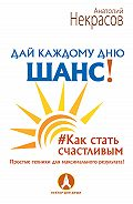 Анатолий Некрасов -Дай каждому дню шанс! #Как стать счастливым. Простые техники для максимального результата