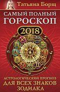 Татьяна Борщ -Самый полный гороскоп на 2018 год. Астрологический прогноз для всех знаков зодиака