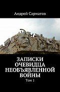 Андрей Сарматов -Записки очевидца необъявленной войны. Том 1