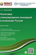 Алисен Алисенов - Налоговое стимулирование инноваций в экономике России. Монография