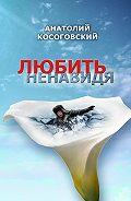 Анатолий Косоговский -Любить ненавидя