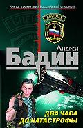 Андрей Бадин -Два часа до катастрофы