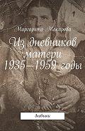 Маргарита Макарова -Издневников матери. 1935—1959годы. Дневники