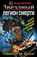 Федор Вихрев - Звездный легион смерти. Пленных не брать!